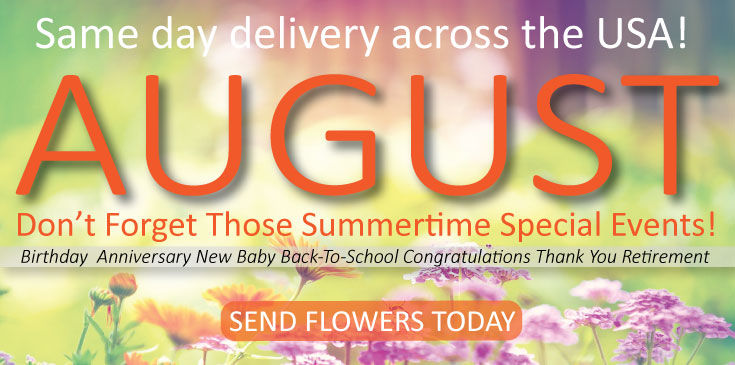 Don't forget your august Special Events including, birthday, anniversary or new baby. Send flowers today